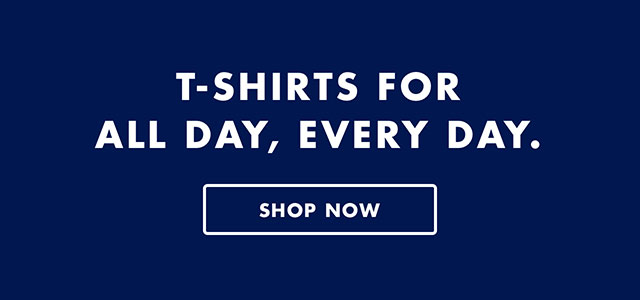 T-SHIRTS FOR ALL DAY, EVERY DAY - SHOP NOW