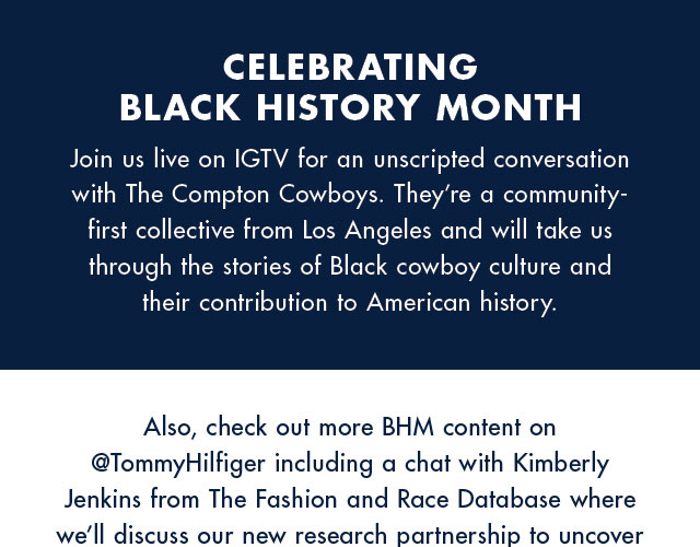 Celebrating Black History Month Join us live on IGTV for an unscripted conversation with The Compton Cowboys. They're a community first collective from Los Angeles and will take us through the stories of Black cowboy culture and their contribution to American history.   Also, check out more BHM content on @TommyHilfiger including a chat with Kimberly Jenkins from The Fashion and Race Database where we'll discuss our new research partnership to uncover overlooked influences from Black American culture on signature Tommy Hilfiger styles. You can also listen to musician Saba on @TommyJeans discuss the impact of Black artists in music. Follow both  handles for updates and more great content to come.