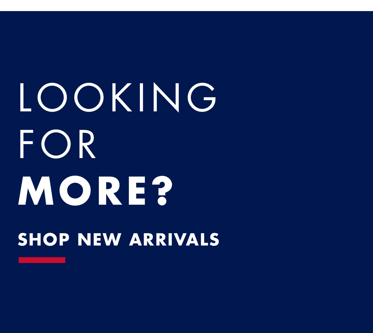 LOOKING FOR MORE? - SHOP NEW ARRIVALS