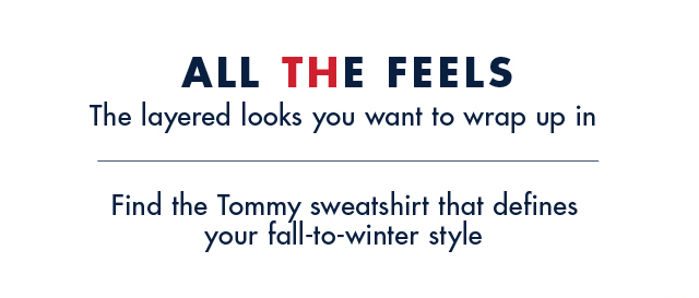 All the feels            The layered looks oyu want to wrap up in            Find the Tommy sweatshirt that defines your fall-to-winter style