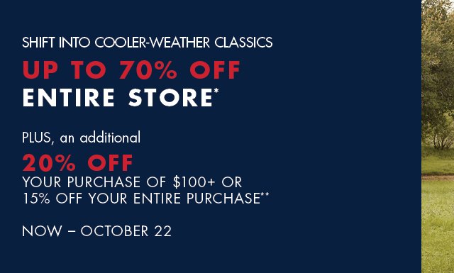 Up to 70% off entire store Plus, an dadditional 20% off your purchase of $100+ or 15% off your entire purchase** Now - October 22